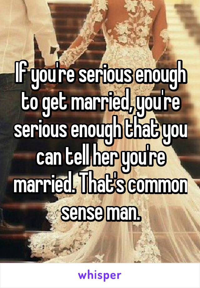 If you're serious enough to get married, you're serious enough that you can tell her you're married. That's common sense man.