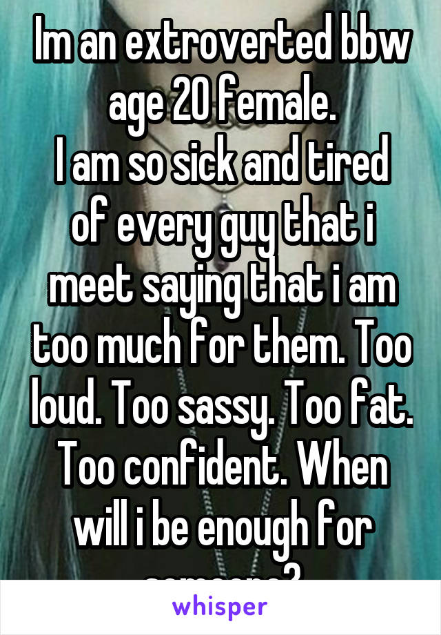 Im an extroverted bbw age 20 female. I am so sick and tired of every guy that i meet saying that i am too much for them. Too loud. Too sassy. Too fat. Too confident. When will i be enough for someone?