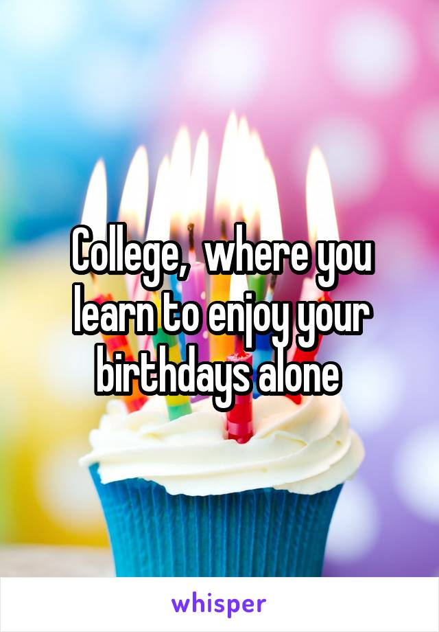 College,  where you learn to enjoy your birthdays alone