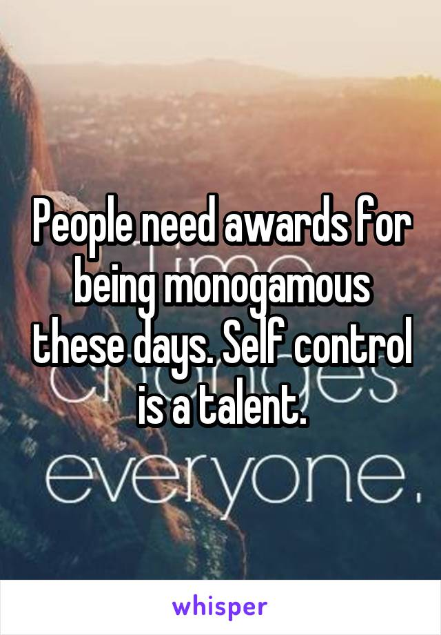 People need awards for being monogamous these days. Self control is a talent.