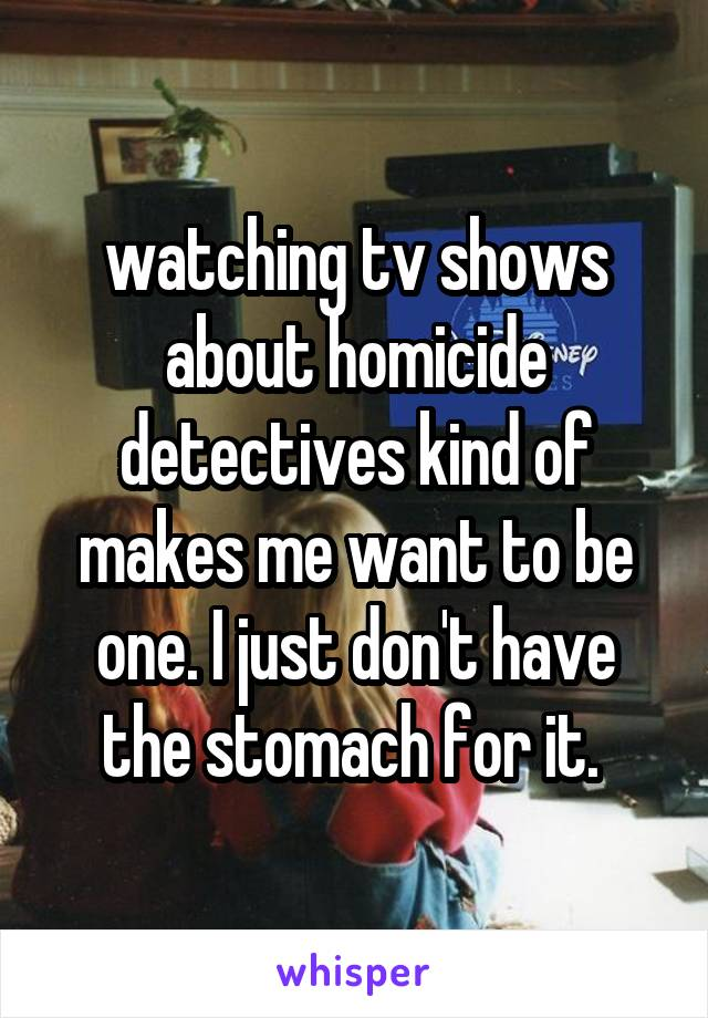 watching tv shows about homicide detectives kind of makes me want to be one. I just don't have the stomach for it.