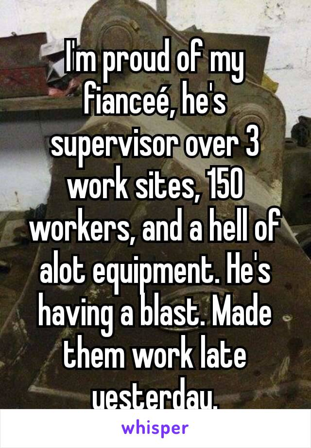 I'm proud of my fianceé, he's supervisor over 3 work sites, 150 workers, and a hell of alot equipment. He's having a blast. Made them work late yesterday.