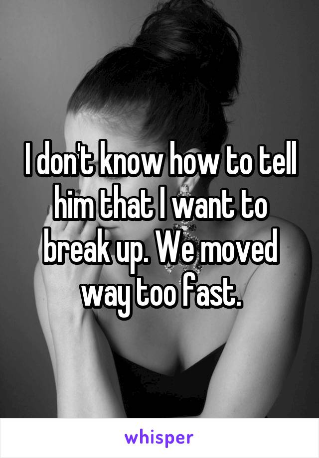 I don't know how to tell him that I want to break up. We moved way too fast.