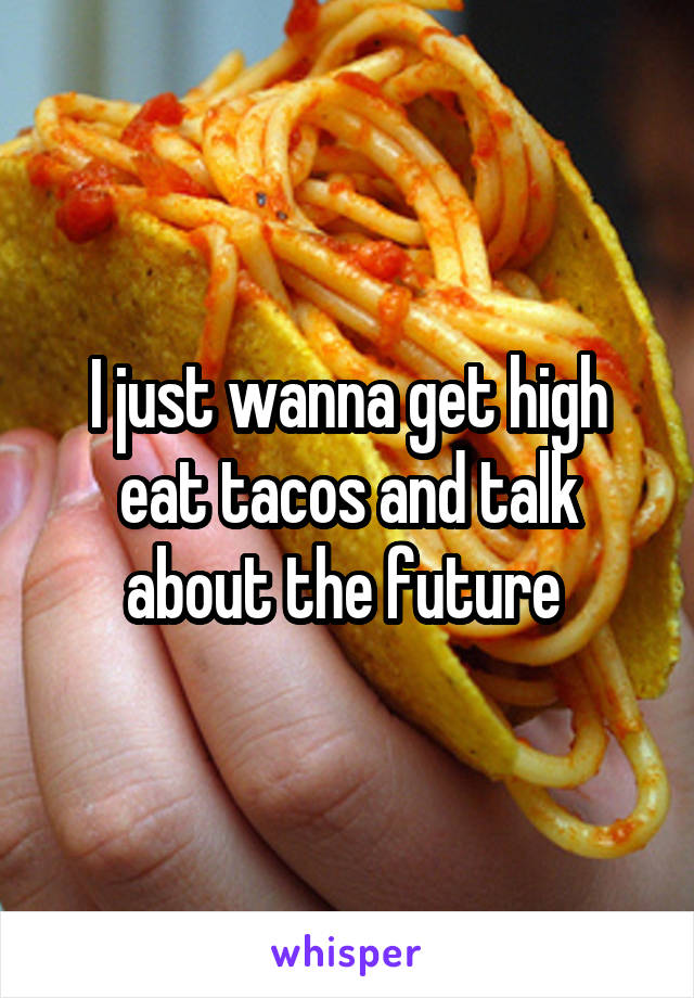 I just wanna get high eat tacos and talk about the future