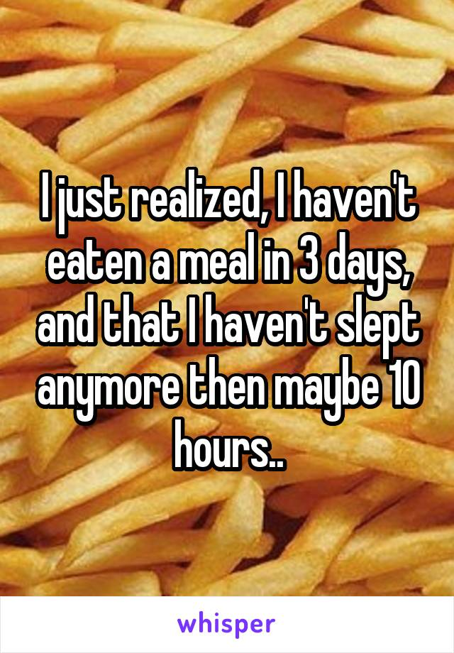 I just realized, I haven't eaten a meal in 3 days, and that I haven't slept anymore then maybe 10 hours..