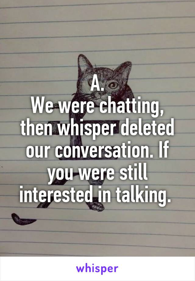 A. We were chatting, then whisper deleted our conversation. If you were still interested in talking.