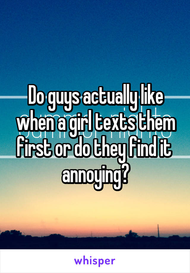 Do guys actually like when a girl texts them first or do they find it  annoying?