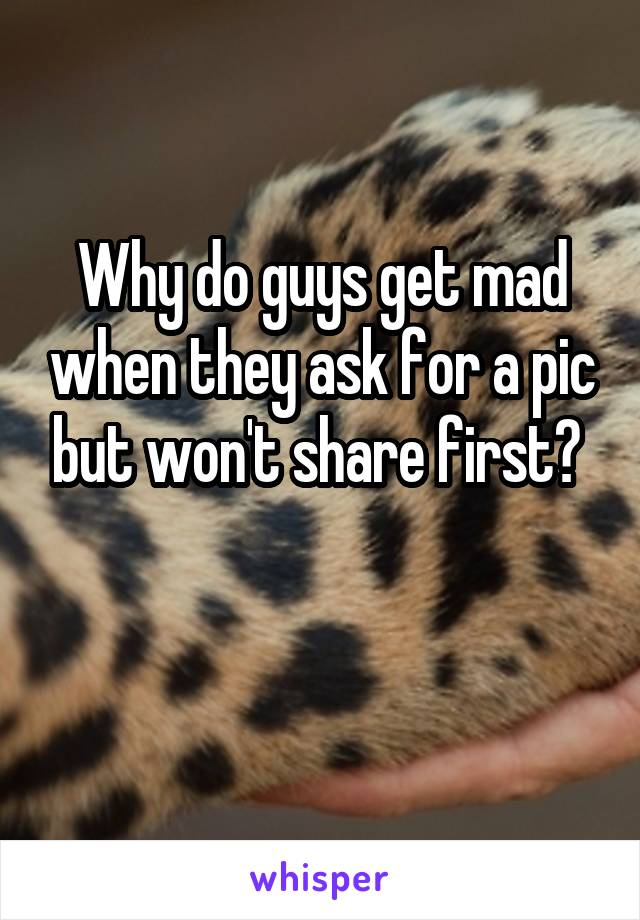 Why do guys get mad when they ask for a pic but won't share first?