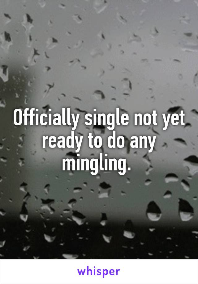 Officially single not yet ready to do any mingling.