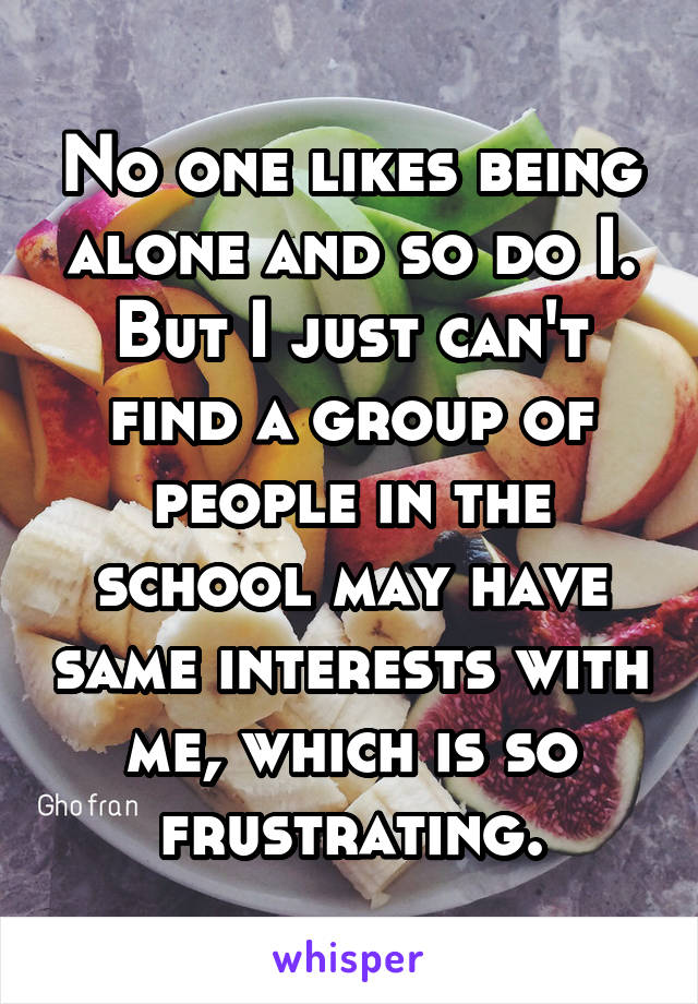 No one likes being alone and so do I. But I just can't find a group of people in the school may have same interests with me, which is so frustrating.