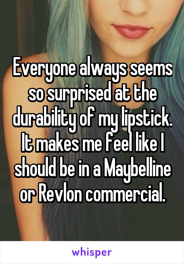 Everyone always seems so surprised at the durability of my lipstick. It makes me feel like I should be in a Maybelline or Revlon commercial.