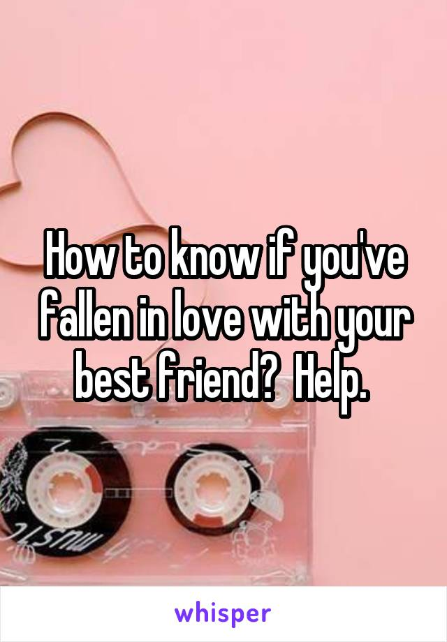 How to know if you've fallen in love with your best friend?  Help.