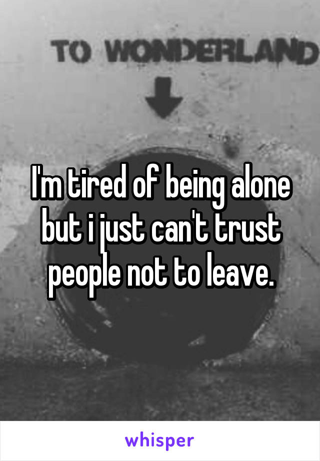 I'm tired of being alone but i just can't trust people not to leave.