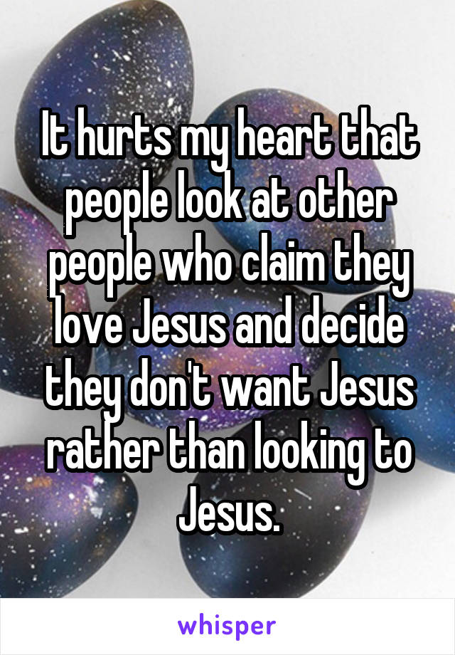 It hurts my heart that people look at other people who claim they love Jesus and decide they don't want Jesus rather than looking to Jesus.