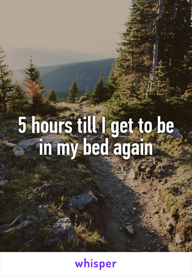 5 hours till I get to be in my bed again