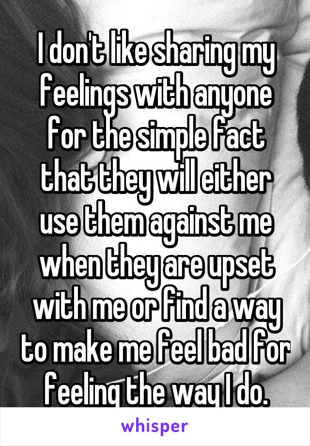 I don't like sharing my feelings with anyone for the simple fact that they will either use them against me when they are upset with me or find a way to make me feel bad for feeling the way I do.