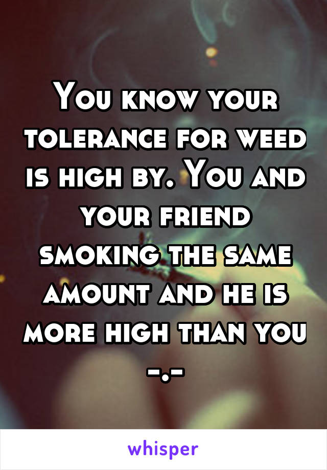 You know your tolerance for weed is high by. You and your friend smoking the same amount and he is more high than you -.-