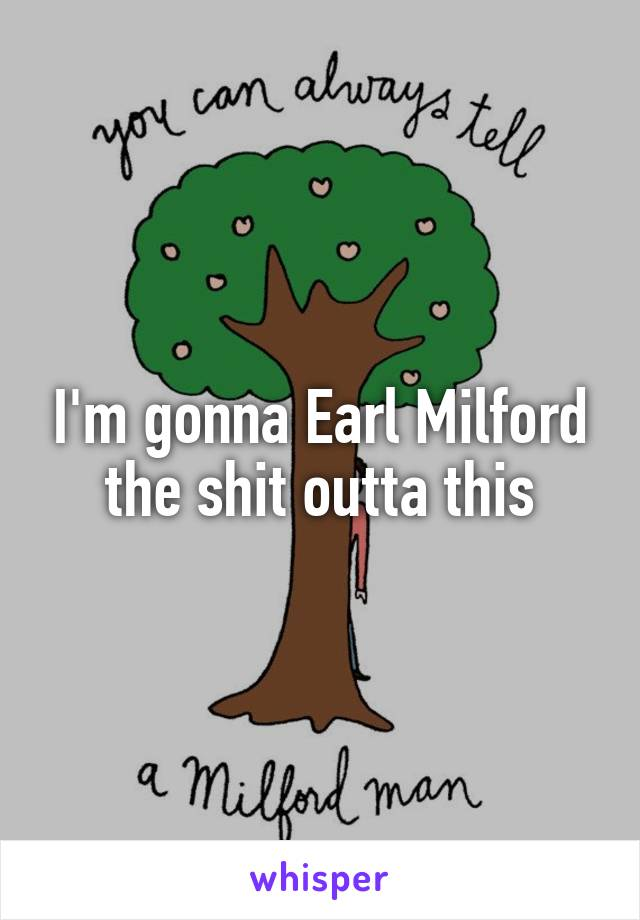 I'm gonna Earl Milford the shit outta this