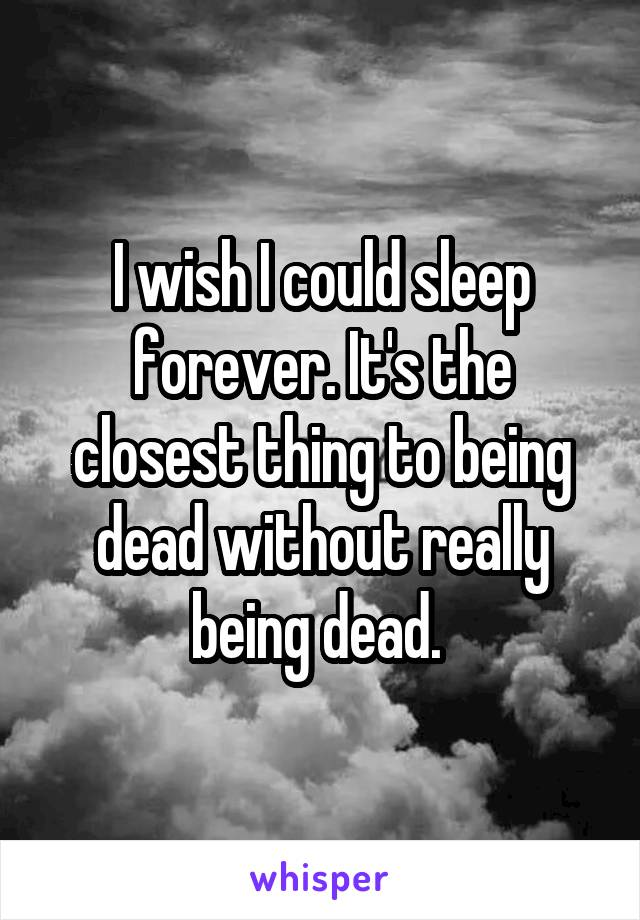 I wish I could sleep forever. It's the closest thing to being dead without really being dead.