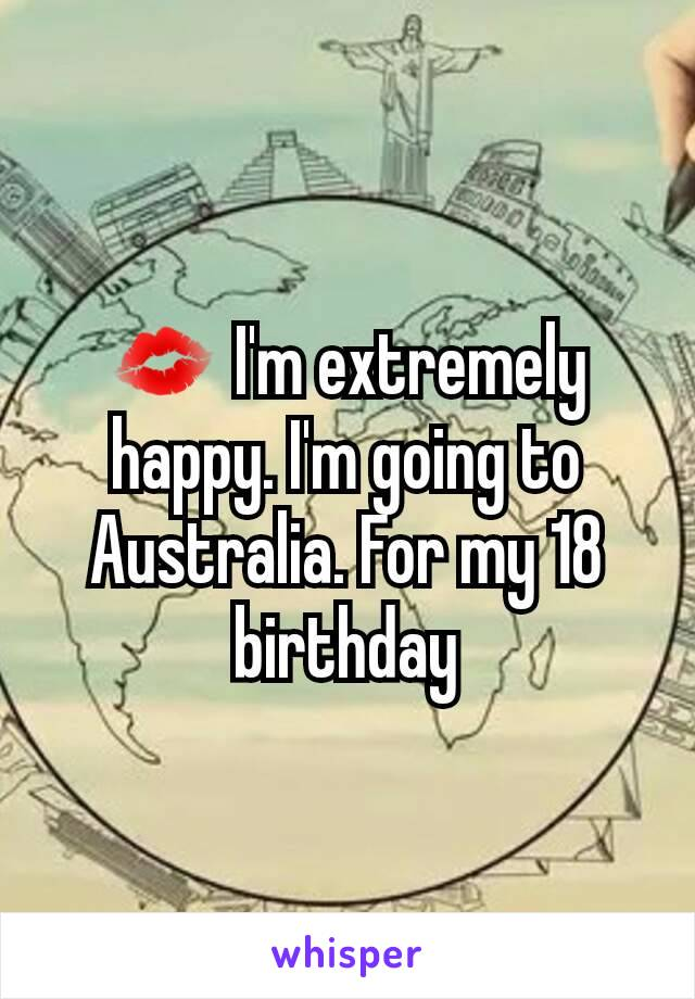 💋 I'm extremely happy. I'm going to Australia. For my 18 birthday