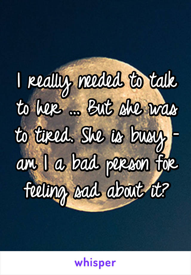 I really needed to talk to her ... But she was to tired. She is busy - am I a bad person for feeling sad about it?
