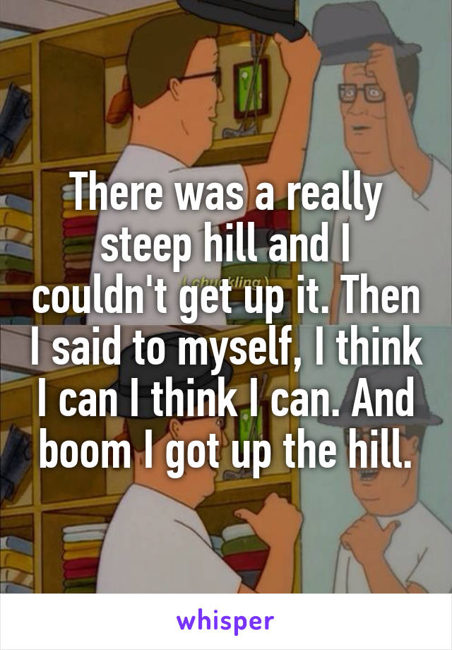 There was a really steep hill and I couldn't get up it. Then I said to myself, I think I can I think I can. And boom I got up the hill.