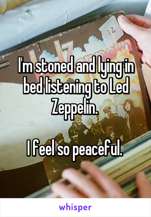 I'm stoned and lying in bed listening to Led Zeppelin.   I feel so peaceful.