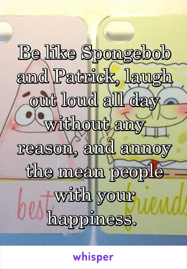 Be like Spongebob and Patrick, laugh out loud all day without any reason, and annoy the mean people with your happiness.