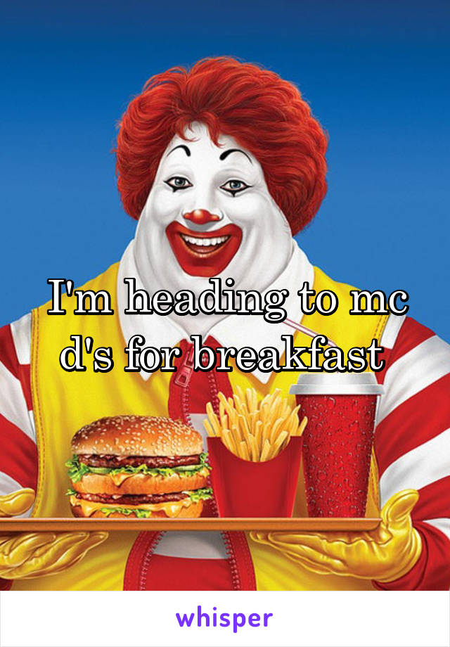 I'm heading to mc d's for breakfast