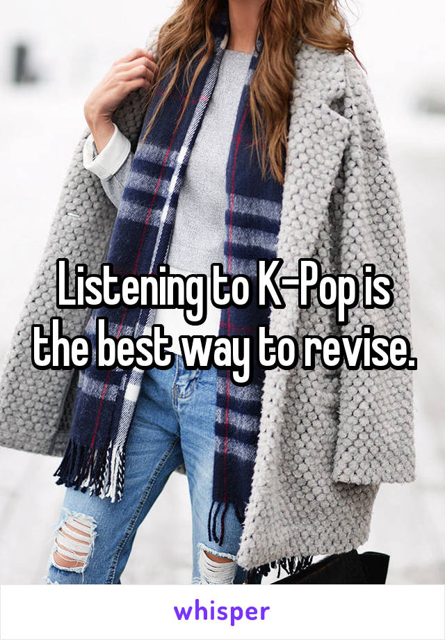 Listening to K-Pop is the best way to revise.