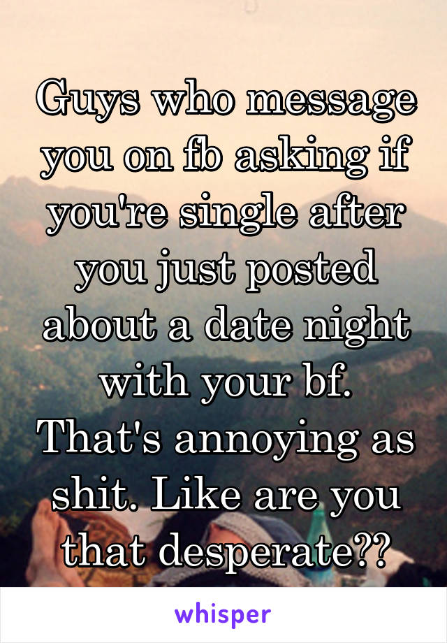 Guys who message you on fb asking if you're single after you just posted about a date night with your bf. That's annoying as shit. Like are you that desperate??