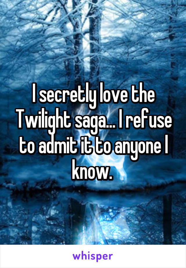 I secretly love the Twilight saga... I refuse to admit it to anyone I know.