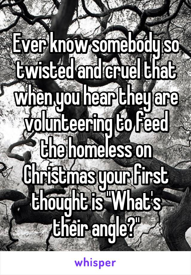 """Ever know somebody so twisted and cruel that when you hear they are volunteering to feed the homeless on Christmas your first thought is """"What's their angle?"""""""