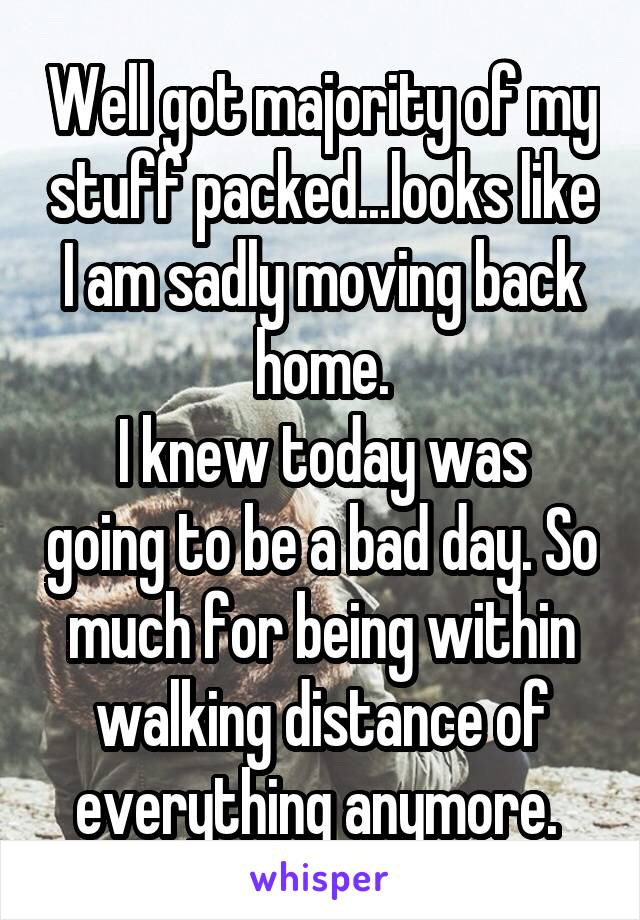 Well got majority of my stuff packed...looks like I am sadly moving back home. I knew today was going to be a bad day. So much for being within walking distance of everything anymore.