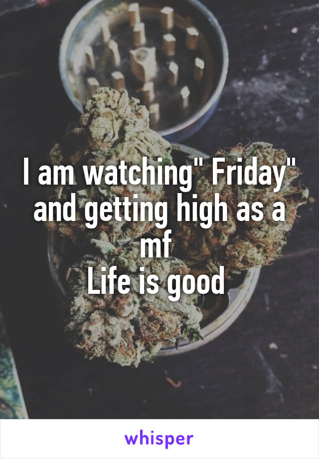 """I am watching"""" Friday"""" and getting high as a mf  Life is good"""