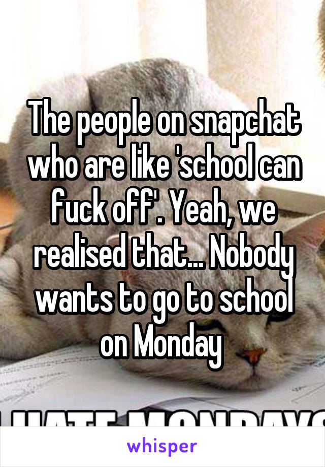 The people on snapchat who are like 'school can fuck off'. Yeah, we realised that... Nobody wants to go to school on Monday