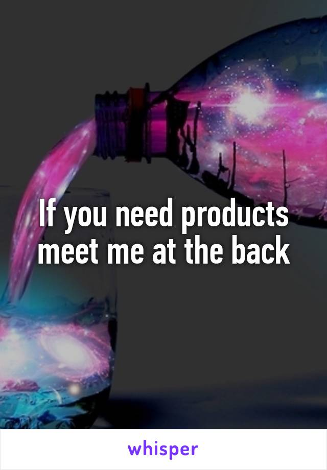 If you need products meet me at the back