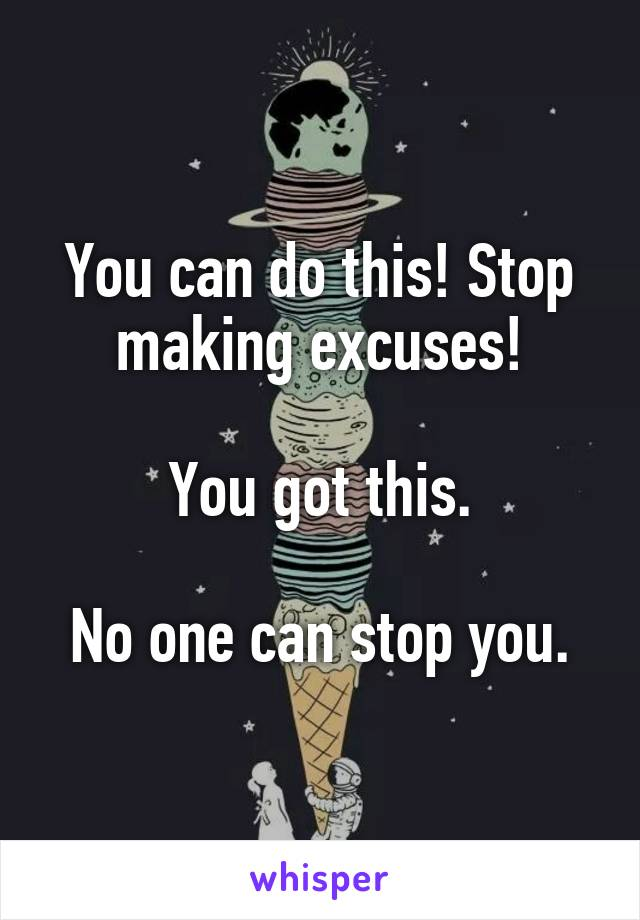 You can do this! Stop making excuses!  You got this.  No one can stop you.