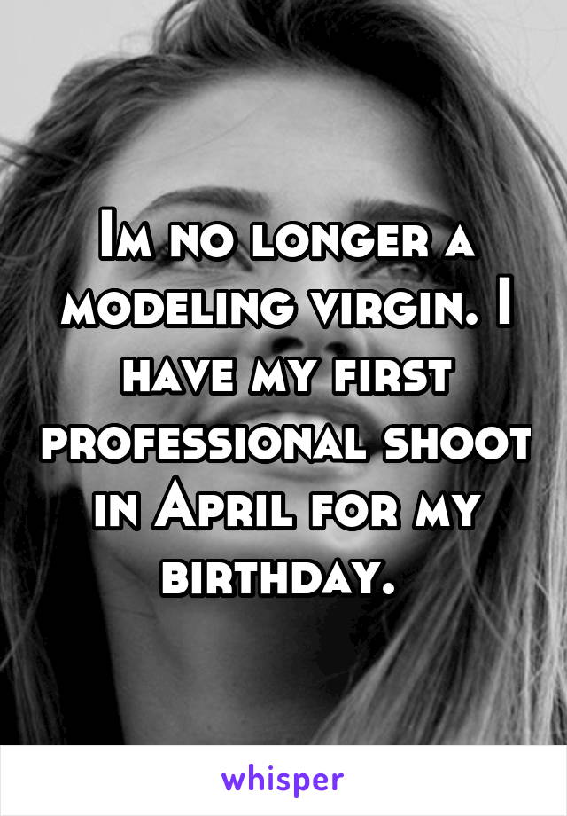 Im no longer a modeling virgin. I have my first professional shoot in April for my birthday.