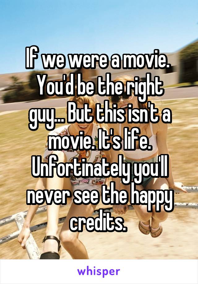 If we were a movie.  You'd be the right guy... But this isn't a movie. It's life. Unfortinately you'll never see the happy credits.