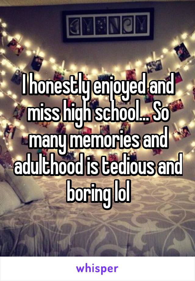 I honestly enjoyed and miss high school... So many memories and adulthood is tedious and boring lol