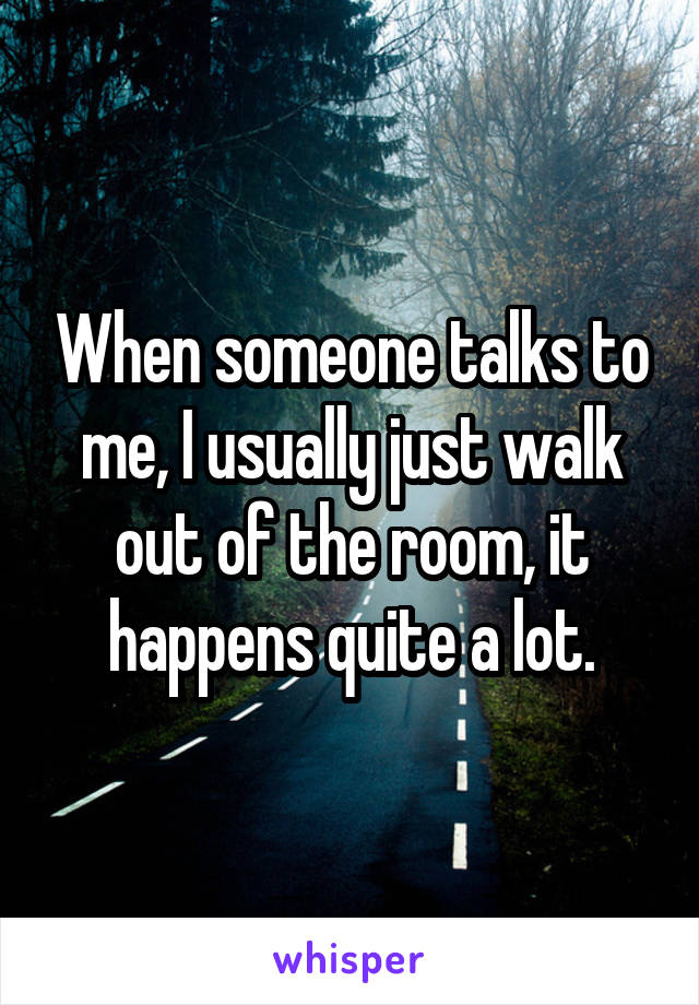 When someone talks to me, I usually just walk out of the room, it happens quite a lot.