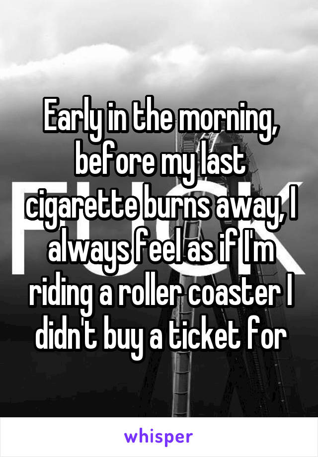 Early in the morning, before my last cigarette burns away, I always feel as if I'm riding a roller coaster I didn't buy a ticket for