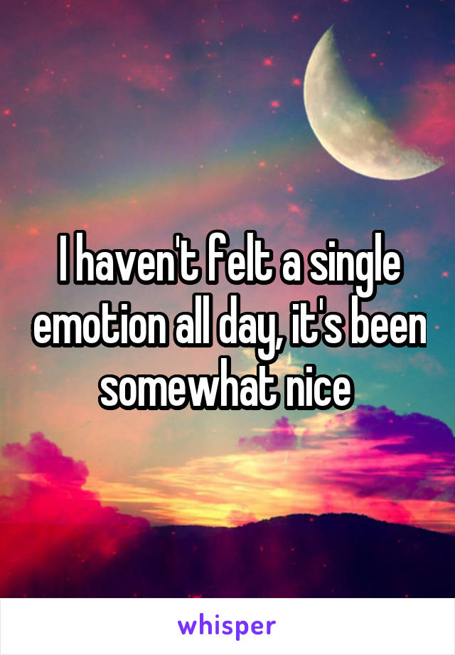 I haven't felt a single emotion all day, it's been somewhat nice