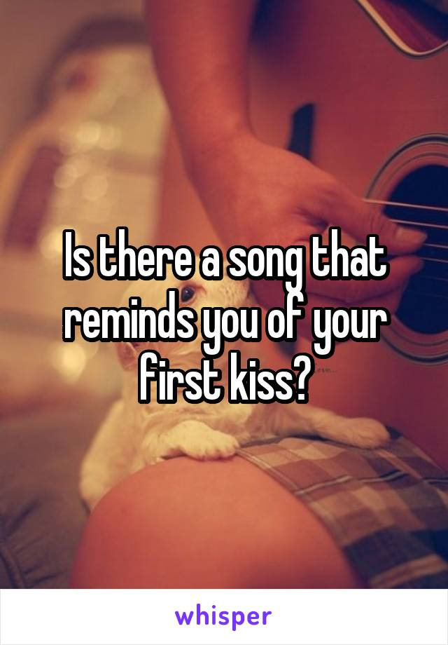 Is there a song that reminds you of your first kiss?
