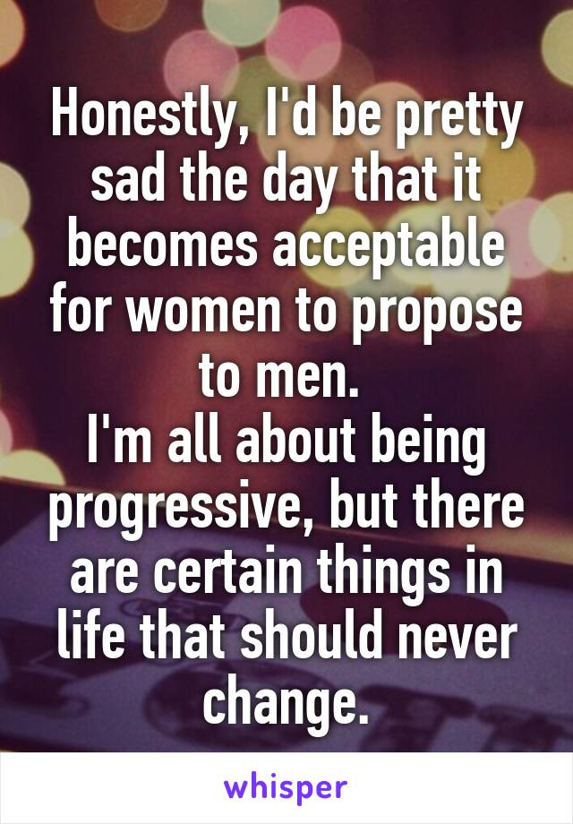Honestly, I'd be pretty sad the day that it becomes acceptable for women to propose to men.  I'm all about being progressive, but there are certain things in life that should never change.