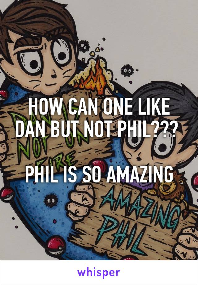 HOW CAN ONE LIKE DAN BUT NOT PHIL???   PHIL IS SO AMAZING