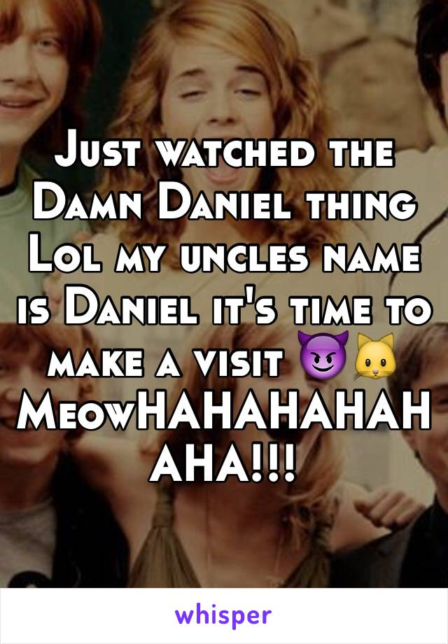 Just watched the Damn Daniel thing Lol my uncles name is Daniel it's time to make a visit 😈🐱MeowHAHAHAHAHAHA!!!