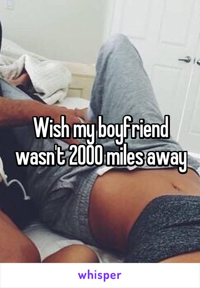 Wish my boyfriend wasn't 2000 miles away