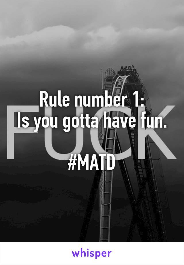 Rule number 1: Is you gotta have fun.  #MATD